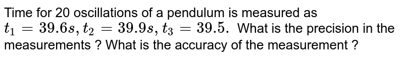Time for 20 oscillations of a pendulum is measured as `t_1 = 39.6 s , t_2 = 39.9 s , t_3 = 39.5.` What is the precision in the measurements ? What is the accuracy of the measurement ?