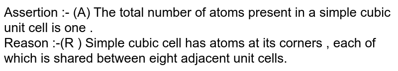 Assertion :-  (A) The total  number  of atoms  present  in a simple  cubic unit  cell  is  one .<br> Reason :-(R )  Simple  cubic cell  has  atoms  at its  corners , each  of  which  is shared between  eight  adjacent unit cells.