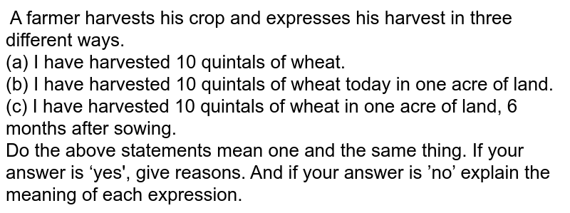 A farmer harvests his crop and expresses his harvest in three differentways. <br>  (a) I have harvested 10 quintals of wheat. <br>  (b) I have harvested 10 quintals of wheat today in one acre of land. <br>  (c) I have harvested 10 quintals of wheat in one acre of land, 6 months after sowing.<br> Do the above statements mean one and the same thing. If your answer is 'yes', give reasons. And if your answer is 'no' explain the meaning of eachexpression.