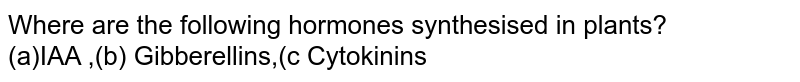 Where are the following hormones synthesised in plants?  <br> (a)IAA ,(b) Gibberellins,(c  Cytokinins