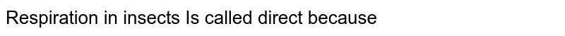 Respiration in insects Is called direct because