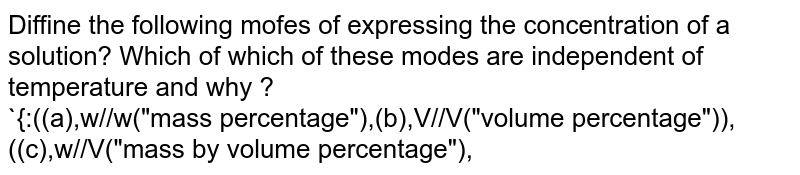 """Diffine the following mofes of expressing the concentration of a solution? Which of which of these modes are independent of temperature and why ? <br> `{:((a),w//w(""""mass percentage""""),(b),V//V(""""volume percentage"""")),((c),w//V(""""mass by volume percentage""""),"""