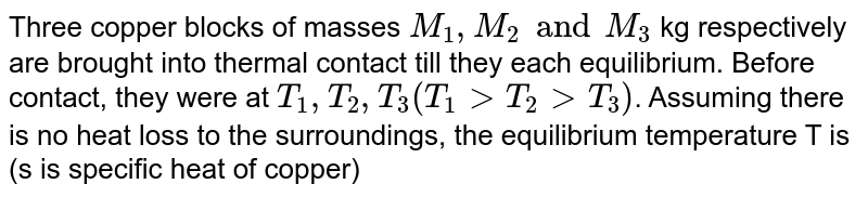 Three copper blocks of masses `M_(1), M_(2) and M_(3)` kg respectively are brought into thermal contact till they each equilibrium. Before contact, they were at `T_(1),T_(2),T_(3) (T_(1)gtT_(2)gtT_(3))`. Assuming there is no heat loss to the surroundings, the equilibrium temperature T is (s is specific heat of copper)