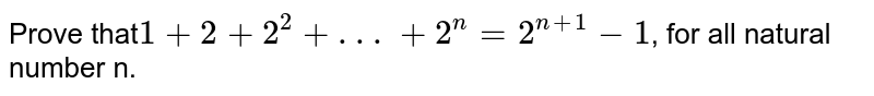 Prove that`1+2+2^(2)+ . . .+2^(n)=2^(n+1)-1`, for all natural number n.