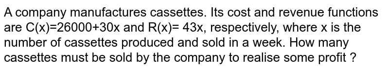 A company manufactures cassettes. Its cost and revenue functions are  C(x)=26000+30x and R(x)= 43x, respectively, where x is the number of cassettes produced and sold in a week. How many cassettes must be sold by the company to realise some profit ?