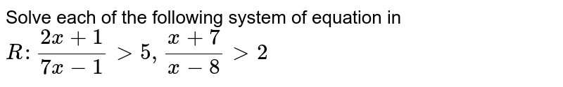 Solve each of the following system of equation in `R :(2x+1)/(7x-1)>5,(x+7)/(x-8)>2`