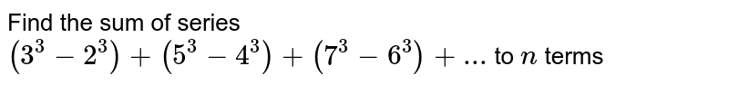 Find the sum of series `(3^3-2^3)+(5^3-4^3)+(7^3-6^3)+...` to `n` terms