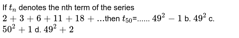 If `t_n` denotes the nth term of the series `2+3+6+11+18+...`then       `t_(50)`=......  `49^2-1` b. `49^2` c. `50^2+1` d. `49^2+2`