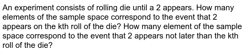 An experiment consists of rolling die until a 2 appears. How many elements of the sample space correspond to the event that 2   appears on the kth roll of the die? How many element of the sample space correspond to the event that 2   appears not later than the kth roll of the die?