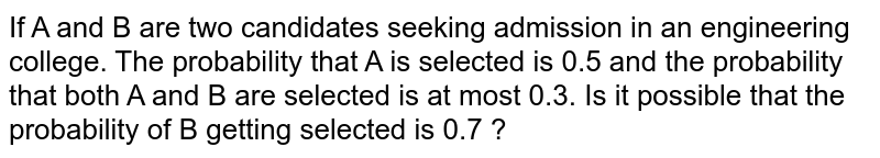 If A and B are two candidates seeking admission in an engineering college. The probability that A is selected is 0.5 and the probability that both A and B are selected is at most 0.3. Is it possible that the probability of B getting selected is 0.7 ?