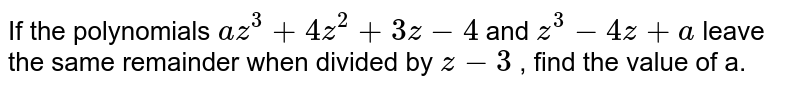 If the polynomials `az^3+4z^2+3z-4` and `z^3-4z+a` leave the same remainder when divided by `z-3` , find the value of a.