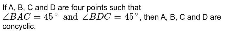 If A, B, C and D are four points such that `angleBAC=45^(@) and angleBDC=45^(@)`, then A, B, C and D are concyclic.