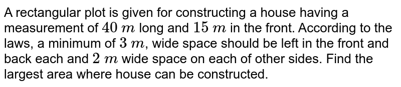 A rectangular plot is given for constructing a house having a measurement of `40` `m` long and `15` `m` in the front. According to the laws, a minimum of `3` `m`, wide space should be left in the front and back each and `2` `m` wide space on each of other sides. Find the largest area where house can be constructed.