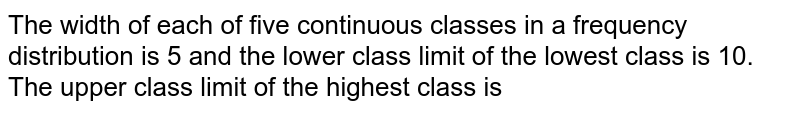 The width of each of five continuous classes in a frequency distribution is 5 and the lower class limit of the lowest class is 10. The upper class limit of the highest class is
