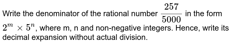 Write the denominator of the rational number `257/5000` in the form `2^m xx 5^n`, where m, n and non-negative integers. Hence, write its decimal expansion without actual division.