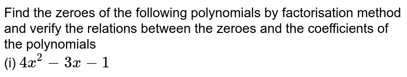 Find the zeroes of the following polynomials by factorisation method and verify the relations between the zeroes and the coefficients of the polynomials  <br> (i) `4x^(2) - 3x - 1`