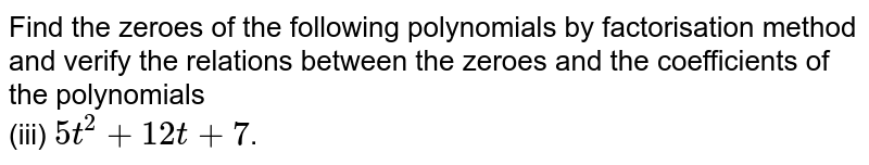 Find the zeroes of the following polynomials by factorisation method and verify the relations between the zeroes and the coefficients of the polynomials  <br> (iii) `5t^(2)+12t +7`.