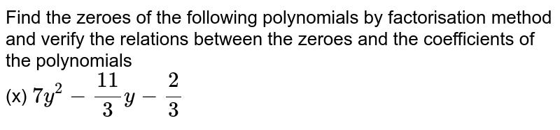 Find the zeroes of the following polynomials by factorisation method and verify the relations between the zeroes and the coefficients of the polynomials  <br> (x) `7y^(2)-(11)/(3)y -(2)/(3)`
