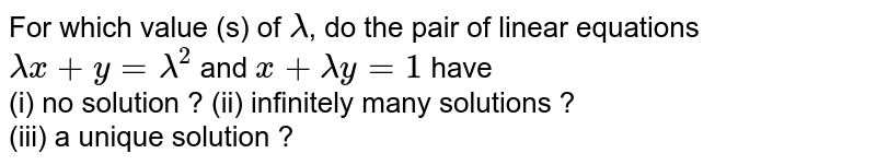 For which value (s) of `lambda`, do the pair of linear equations `lambdax + y = lambda^(2)` and `x + lambda y = 1 ` have <br> (i) no solution ?     (ii) infinitely many solutions ? <br> (iii) a unique solution ?
