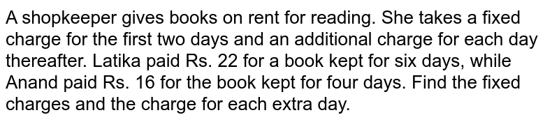 A shopkeeper gives books on rent for reading. She takes a fixed charge for the first two days and an additional charge for each day thereafter. Latika paid Rs. 22 for a book kept for six days, while Anand paid Rs. 16 for the book kept for four days. Find the fixed charges and the charge for  each extra day.
