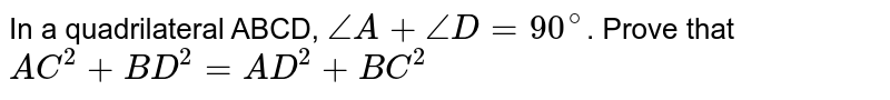 In a quadrilateral ABCD, `angleA+angleD=90^(@)`. Prove that <br> `AC^(2)+BD^(2)=AD^(2)+BC^(2)`