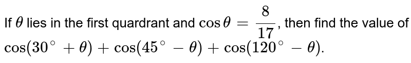 If `theta` lies in the first quardrant and `costheta=(8)/( 17 )`,  then find the value of `cos(30^(@)+theta)+cos(45^(@)-theta)+cos(120^(@)-theta)`.