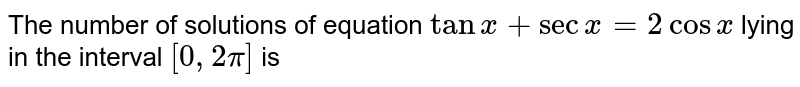 The number of solutions of equation `tanx+secx=2cosx` lying in the interval `[0, 2pi]` is