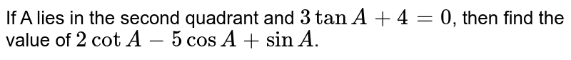 If A lies in the second quadrant and `3tanA + 4=0`, then find the value of `2cotA-5cosA+ sinA`.