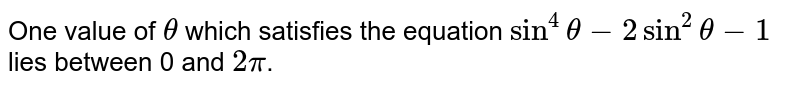 One value of `theta` which satisfies the equation `sin^(4)theta-2sin^(2)theta-1` lies between 0 and `2pi`.