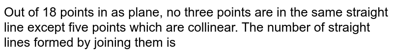 Out of 18 points in as plane, no three points are in the same straight line except five points which are collinear. The number of straight lines formed by joining them is
