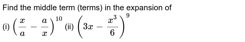 Find the middle term (terms) in the expansion of <br> (i) `((x)/(a) - (a)/(x))^(10)` (ii) `(3x - (x^(3))/(6))^(9)`