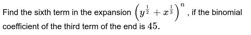 Find the sixth term in the expansion `(y^(1/2)+x^(1/3))^n` , if the binomial coefficient of the third term of the end is `45.`