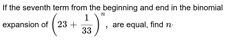 """If the seventh term from the beginning and end in the binomial   expansion of `(2 3+1/(3 3))^n ,""""""""` are equal, find `ndot`"""