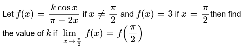 Let `f(x) =(kcosx)/(pi-2x)` if `x!=pi/2` and `f(x)=3` if `x=pi/2`then find the value of `k` if `lim_(x->pi/2) f(x)=f(pi/2)`