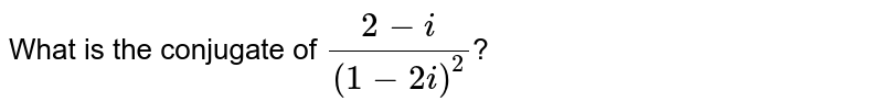 What is the conjugate of `(2-i)/((1-2i)^(2))`?