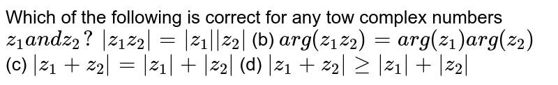 Which of the following is correct for any tow complex numbers `z_1a n dz_2?`  `|z_1z_2|=|z_1||z_2|` (b) `a r g(z_1z_2)=a r g(z_1)a r g(z_2)`  (c) `|z_1+z_2|=|z_1|+|z_2|` (d) `|z_1+z_2|geq|z_1|+|z_2|`