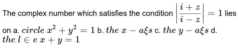 The complex number                     which satisfies the condition `|(i+z)/(i-z)|=1\ ` lies on a. `c i r c l e\ x^2+y^2=1` b. `t h e\ x-a xi s`  c. `t h e\ y-a xi s` d. `t h e\ l in e\ x+y=1`