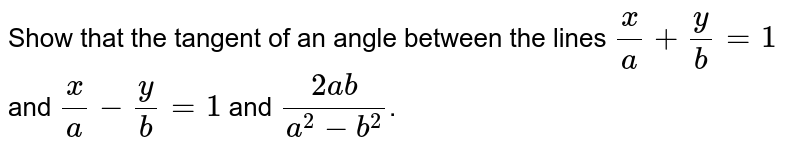 Show that the tangent of an angle between the lines `(x)/(a)+(y)/(b)=1` and `(x)/(a)-(y)/(b)=1` and `(2ab)/(a^(2)-b^(2))`.