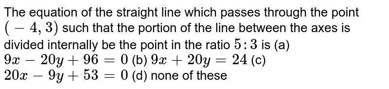 The equation of the straight line which passes through the point `(-4,3)` such that the portion of the line between the axes is divided   internally be the point in the ratio `5:3` is  (a) `9x-20 y+96=0`   (b) `9x+20 y=24`  (c) `20 x-9y+53=0`  (d) none of these