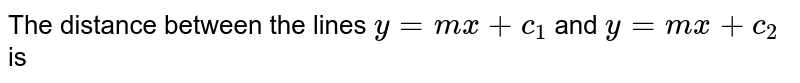 The distance between the lines `y=mx+c_1` and `y=mx+c_2` is