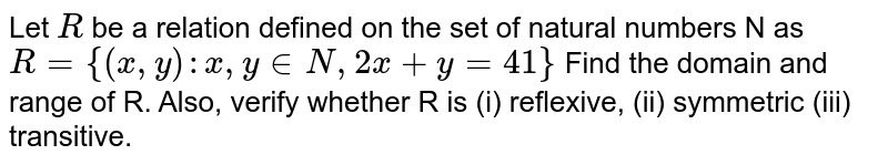 Let `R` be a relation defined on the set   of natural numbers N as `R={(x , y): x , y in  N ,2x+y=41}`  Find the domain and range of R. Also, verify whether R is (i) reflexive, (ii) symmetric (iii) transitive.