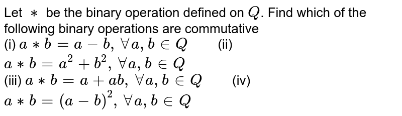 """Let `**` be the binary operation defined on `Q`. Find which of the following binary operations are commutative <br> (i) `a ** b=a-b, AA a,b in Q """"   """" ` (ii) ` a ** b=a^(2)+b^(2), AA a,b in Q` <br> (iii) `a ** b=a+ab, AA a,b in Q """"   """" ` (iv) `a ** b=(a-b)^(2), AA a,b in Q`"""