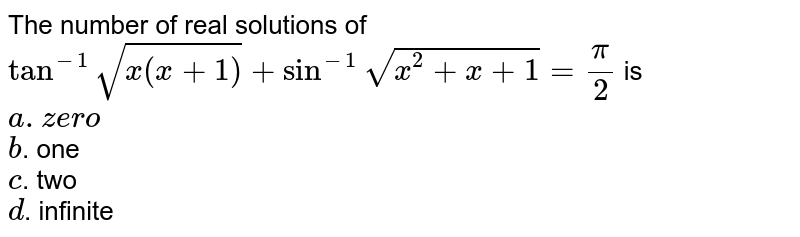 The number of real solutions of `tan^(-1)sqrt(x(x+1))+sin^(-1)sqrt(x^2+x+1)=pi/2` is <br> `a. zero` <br>`b`. one <br> `c`. two<br>   `d`. infinite