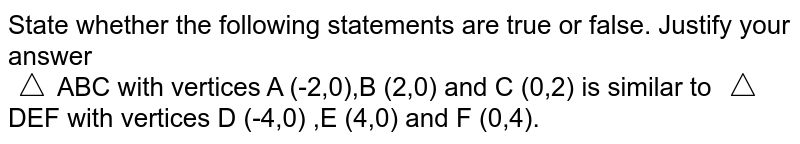 State whether the following statements are true or false. Justify your answer <br>`triangle`ABC with vertices A (-2,0),B (2,0) and C (0,2) is similar to `triangle`DEF with vertices D (-4,0) ,E (4,0) and F (0,4).