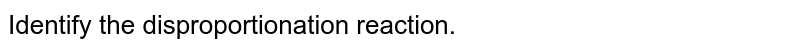 Identify the disproportionation reaction.