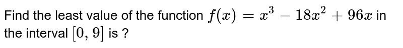 Find the least value of the function `f(x)=x^3-18 x^2+96 x` in the interval `[0,9]` is ?