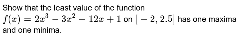 Show that the least value of the function `f(x)=2x^3-3x^2-12x+1` on `[-2,2.5]` has one maxima and one minima.
