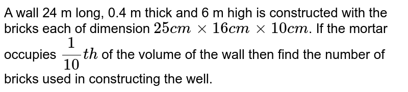 A wall 24 m long, 0.4 m thick and 6 m high is constructed with the  bricks each  of dimension  `25 cm xx 16 cm xx 10 cm`. If the mortar  occupies `(1)/(10)th` of the  volume  of the  wall then find the  number  of bricks  used  in constructing the well.