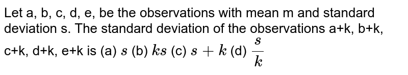 Let a, b, c, d, e, be the observations with mean m and standard deviation s.   The standard deviation of the observations a+k, b+k, c+k, d+k, e+k is (a) `s`  (b) `k s`  (c) `s+k` (d) `s/k`