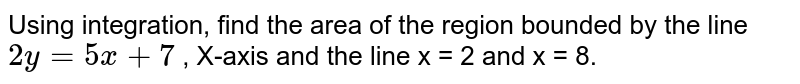 Using integration, find the area of the region bounded by the line `2y=5x+7` , X-axis and the line x = 2 and x = 8.